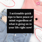 3 actionable quick tips to have peace of mind regardless of what is going on in your life right now!