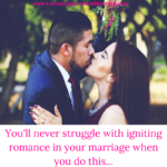 You'll never struggle with igniting romance in your marriage when you do this...