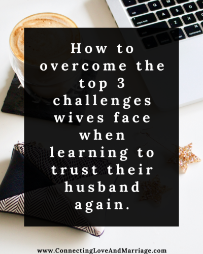 How to overcome the top 3 challenges wives face when learning to trust their husband again. (2)