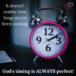 It doesn't matter how long you've been waiting.  God's timing is always perfect!