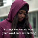 4 things you can do when your loved ones are hurting