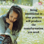 Being intentional in your prayers will produce the transformation you need.
