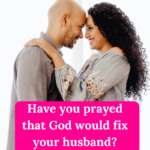 """Have you prayed that God would """"fix"""" your husband?"""