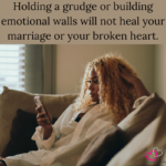 Why holding a grudge will not heal your marriage or your broken heart.