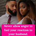 Never allow anger to fuel your reaction to your husband.