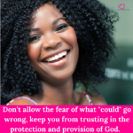"Don't allow the fear of what ""could"" go wrong, keep you from trusting in the protection and provision of God."