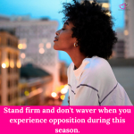 Stand firm and don't waver when you experience opposition during this season.