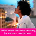 How to control the amount of healing, joy, and peace you experience.