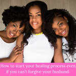 How to start your healing process even if you can't forgive your husband.